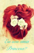 Eu sou uma princesa? by Roxodeamor