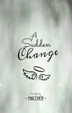 A SUDDEN CHANGE by Maccheb