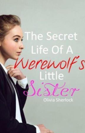 The Secret Life Of A Werewolf's Little Sister by OliviaMarieSherlock