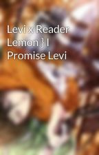 Levi x Reader Lemon } I Promise Levi by Ashtyngj
