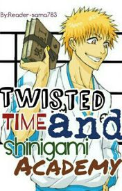 Twisted Time and Shinigami Academy (Bleach fanfic) by Werewolf_Stiles1827