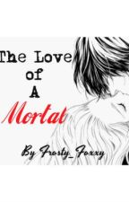 The Love of A Mortal (Completed) by frosty_foxxy