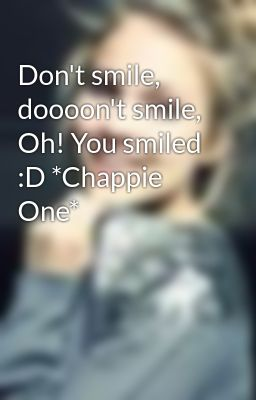 Don't smile, doooon't smile, Oh! You smiled :D *Chappie One*