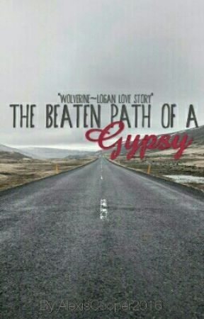 The Beaten Path of a Gypsy *Wolverine~Logan Love Story* by AlexisCooper2016