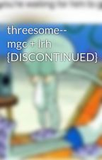 threesome-- mgc + lrh {DISCONTINUED} by hhirwin