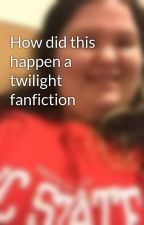 How did this happen a twilight fanfiction by Twilighter94