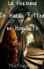 ¡La Hermana de Harry Potter en Hogwarts! by abigailvampette1234