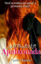 Loucamente Apaixonada [Completo] by CynthiaRamos33