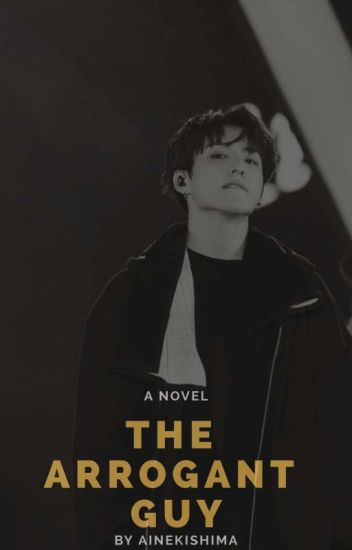 ♡ COMPLETED ♡ The Arrogant Guy ! [ BOOK 1 ]