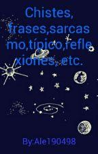Chistes, frases,sarcasmo,típico,reflexiones, etc. by Ale190498