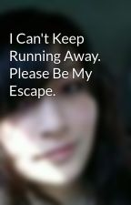 I Can't Keep Running Away. Please Be My Escape. by memyselfandariel