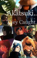 Akatsuki .... they caught .. me? by YourWerewolfGurl