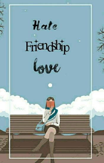 Hate... Friendship... Love... [book one] ✔
