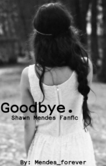 Goodbye. {Shawn Mendes Fanfic}