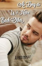 As Long As We Have Each Other (Liam Payne) Book 2 of Evie/Liam by AshersMom247