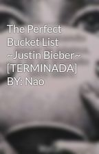 The Perfect Bucket List  ~Justin Bieber~ [TERMINADA]  BY: Nao by Pawiilina