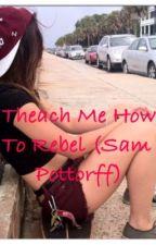 Teach Me How To Rebel (Sam Pottorff) by SierraDallasGilinsky