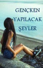 GENÇKEN YAPILACAK ŞEYLER by DilaraRey