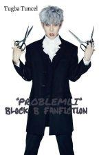 °PROBLEMLİ ° - Block B Fanfiction by Edebiyatyoksunuyazar
