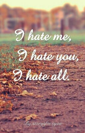 I hate me, I hate you, I hate all. by storysforxyou
