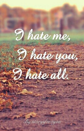 I hate me, I hate you, I hate all.