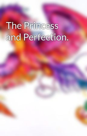 The Princess and Perfection. by PheonixRainbowStar45