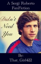 DIDn't Need You (Sergi Roberto FanFiction) by That_Girl422