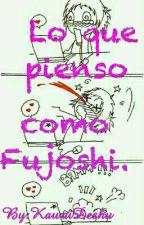 Lo Que Pienso Como Fujoshi. by kawaiDeshu
