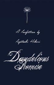 Dandelion's Promise (Fanfiction) by fuyutsukihikari