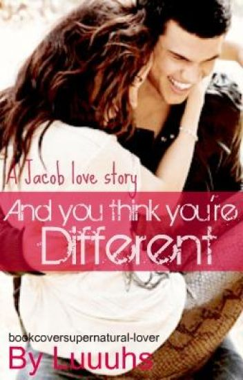 And You Think You're Different? A Jacob Black love story.