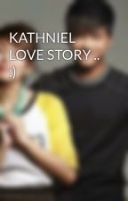 KATHNIEL LOVE STORY .. :) by clarizzavelasco143