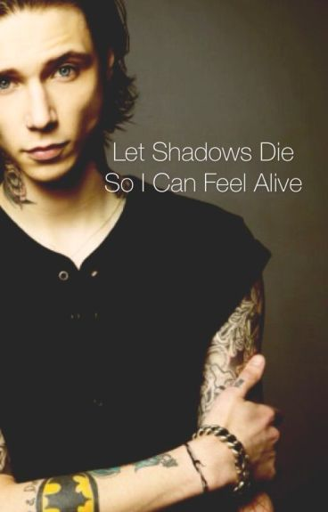 Let shadows die, So I can feel alive
