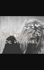 Im trying to be normal by ErinandEthan