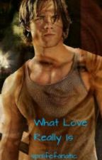 What Love Really Is-A Sam Winchester Love Story by spnlifefanatic