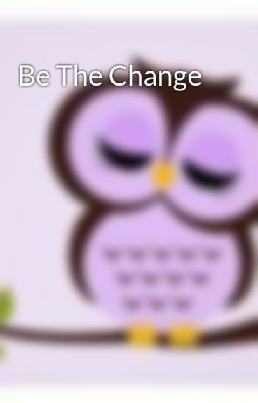 Be The Change by miss_owl