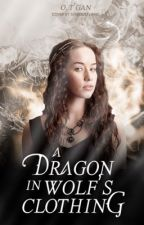 A Dragon In Wolf's Clothing ~A Game of Thrones fan fiction~ by Ymbryne__