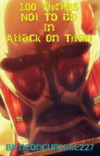 100 Thing's Not To Do In Attack On Titan by neoncupcake227