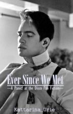 Ever Since We Met (A Panic! At The Disco Fan Fiction) by Kattarina_Urie