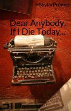 Dear Anybody, If I Die Today... by SkylarPromer