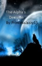 The Alpha's Decision by PrincessJazzy15