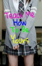 Teach Me How To Be Yours by maryiahfayth