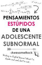 Pensamientos estúpidos de una adolescente subnormal by -AwesomeRock
