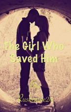 The Girl Who Saved Him by Rushmine20