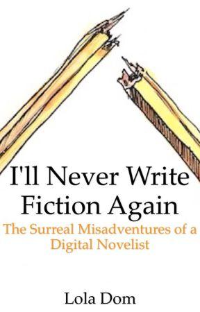 I'll Never Write Fiction Again: The Surreal Misadventures of a Digital Novelist by LolaDom