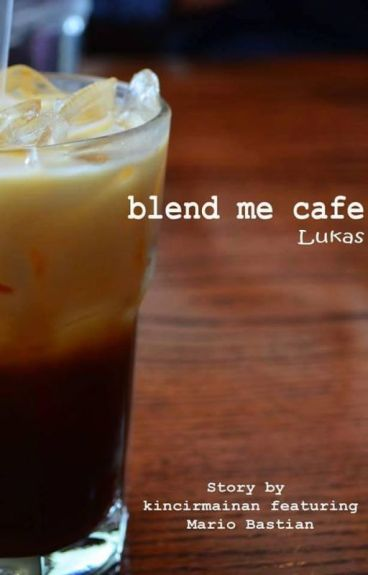 Blend Me Cafe [Lukas] - kincirmainan - Wattpad
