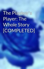 The Playboy's Player: The Whole Story [COMPLETED] by ForbiddenThirteen