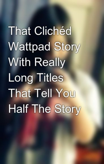 That Clichéd Wattpad Story With Really Long Titles That Tell You Half The Story by IBeRissaxx