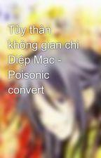 Tùy thân không gian chi Diệp Mạc - Poisonic convert by alice18