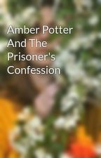 Amber Potter And The Prisoner's Confession by BeingSomeoneElse