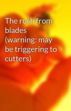 The rush from blades (warning: may be triggering to cutters) by Myusernamenotyours